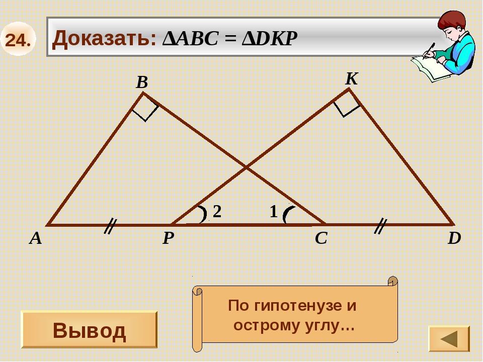 Вывод 1 А В С K Доказать: ∆ABC = ∆DKP 2 D P По гипотенузе и острому углу… 24.