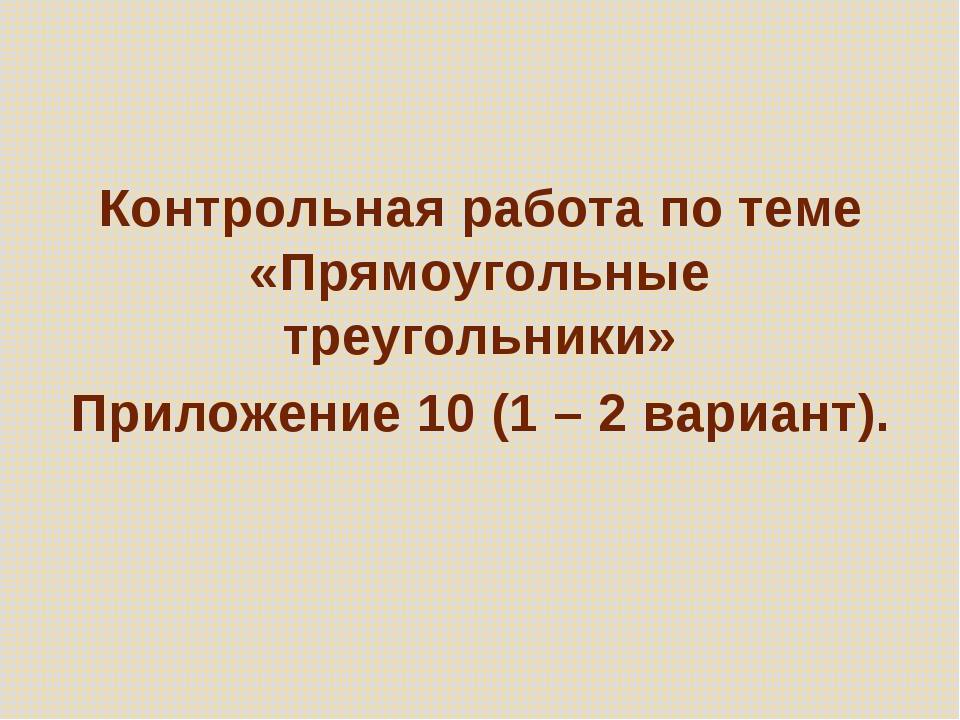 Контрольная работа по теме «Прямоугольные треугольники» Приложение 10 (1 – 2...