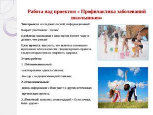 Работа над проектом « Профилактика заболеваний школьников» Тип проекта: иссле