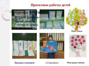 Проектные работы детей Моя семья « О космосе» Моя родословная Ярмарка сувениров