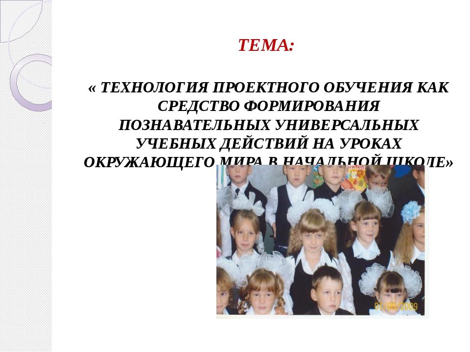 ТЕМА: « ТЕХНОЛОГИЯ ПРОЕКТНОГО ОБУЧЕНИЯ КАК СРЕДСТВО ФОРМИРОВАНИЯ ПОЗНАВАТЕЛЬН...