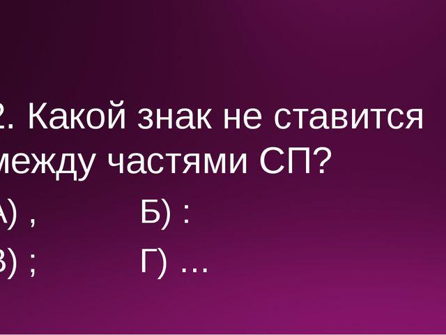 2. Какой знак не ставится между частями СП? А) , Б) : В) ; Г) …