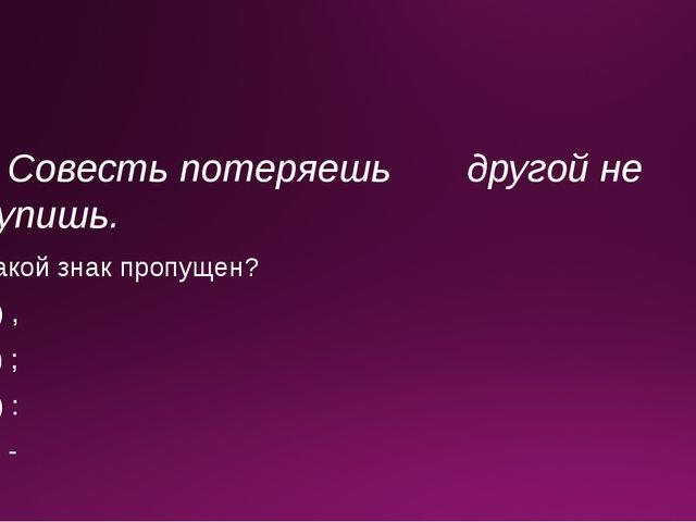 5. Совесть потеряешь другой не купишь. Какой знак пропущен? А) , Б) ; В) : Г) -