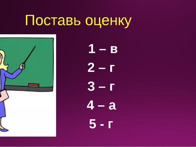 Поставь оценку 1 – в 2 – г 3 – г 4 – а 5 - г