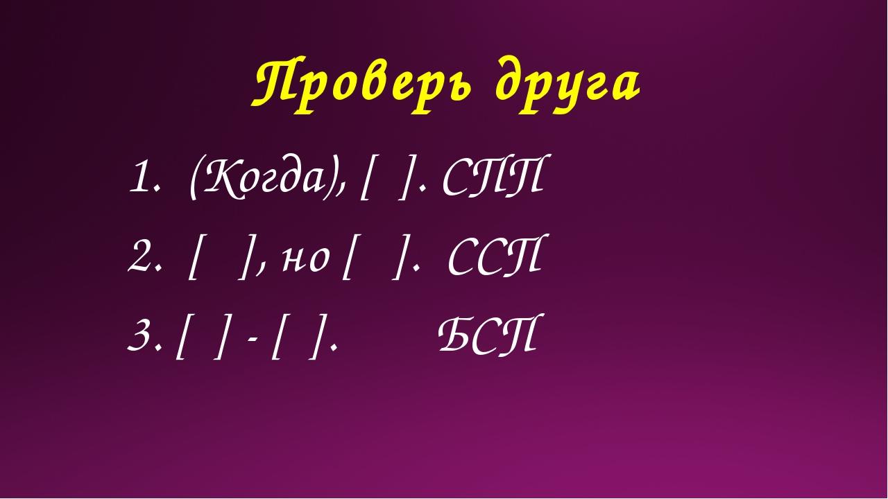 Проверь друга 1. (Когда), [ ]. СПП 2. [ ], но [ ]. ССП 3. [ ] - [ ]. БСП