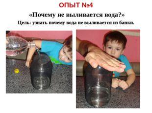 ОПЫТ №4 «Почему не выливается вода?» Цель: узнать почему вода не выливается и