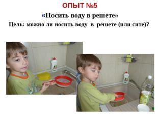 ОПЫТ №5 «Носить воду в решете» Цель: можно ли носить воду в решете (или сите)?