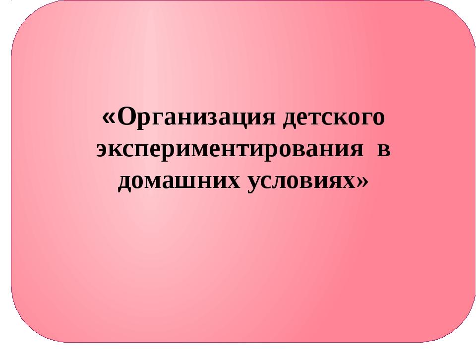 «Организация детского экспериментирования в домашних условиях»