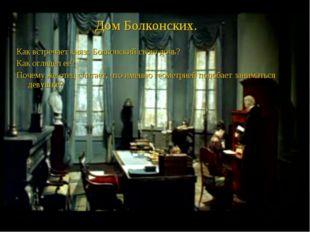Дом Болконских. Как встречает князь Болконский свою дочь? Как оглядел ее? Поч