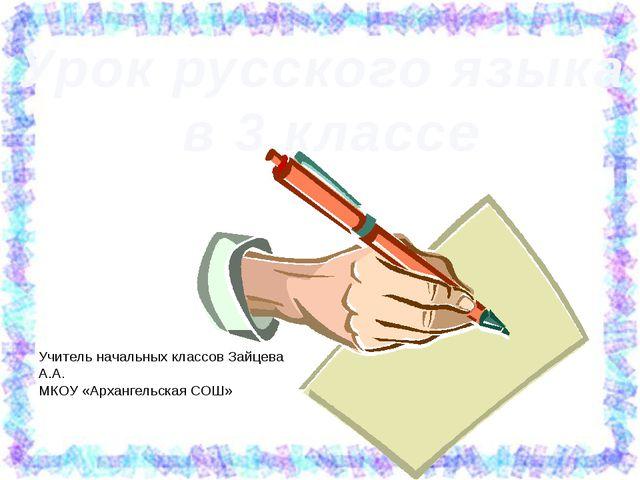 Урок русского языка в 3 классе Учитель начальных классов Зайцева А.А. МКОУ «А...