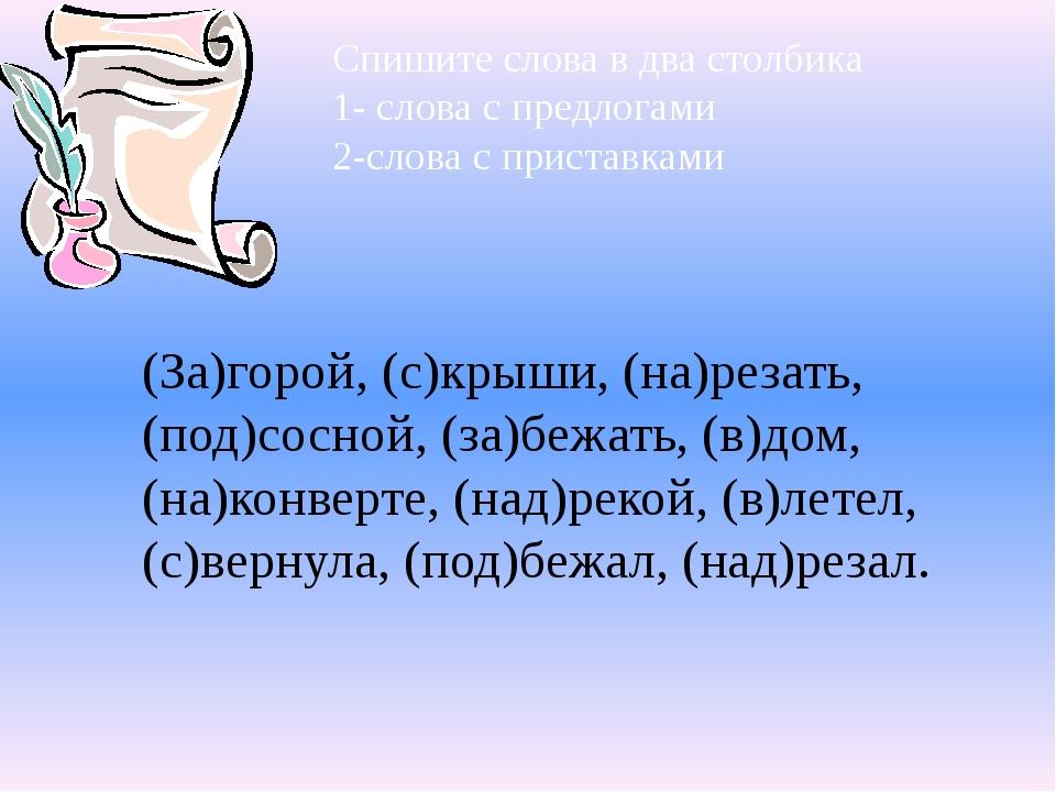 (За)горой, (с)крыши, (на)резать, (под)сосной, (за)бежать, (в)дом, (на)конвер...