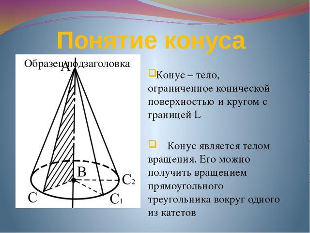 Понятие конуса Конус – тело, ограниченное конической поверхностью и кругом с...