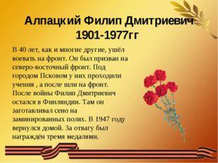 Алпацкий Филип Дмитриевич 1901-1977гг В 40 лет, как и многие другие, ушёл во