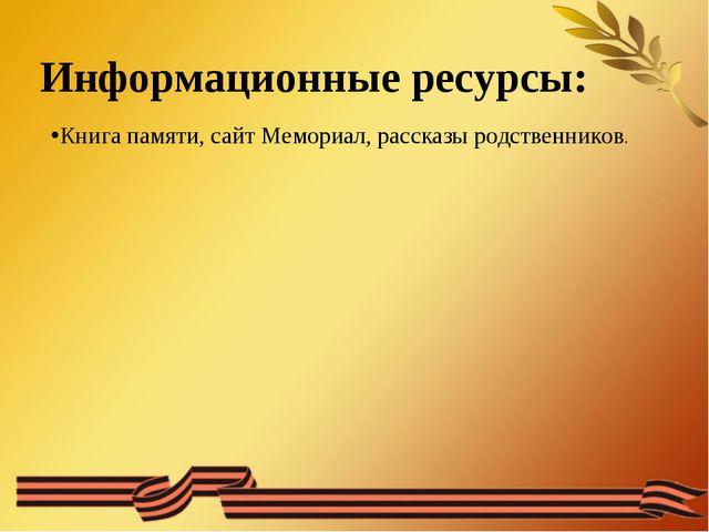 Информационные ресурсы: Книга памяти, сайт Мемориал, рассказы родственников.
