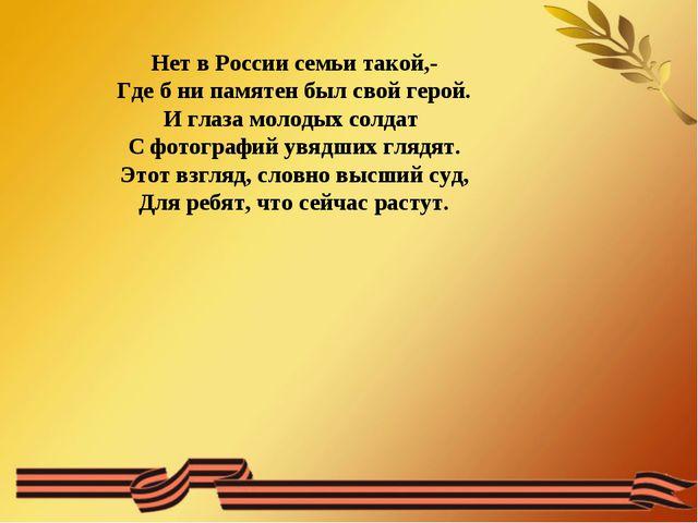 Нет в России семьи такой,- Где б ни памятен был свой герой. И глаза молодых с...