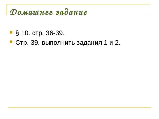 Домашнее задание § 10. стр. 36-39. Стр. 39. выполнить задания 1 и 2.