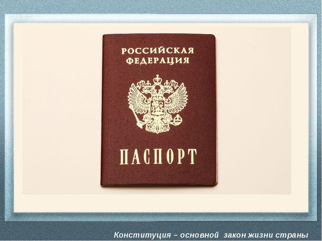 Конституция – основной закон жизни страны -Но паспорт выдается только по дост...