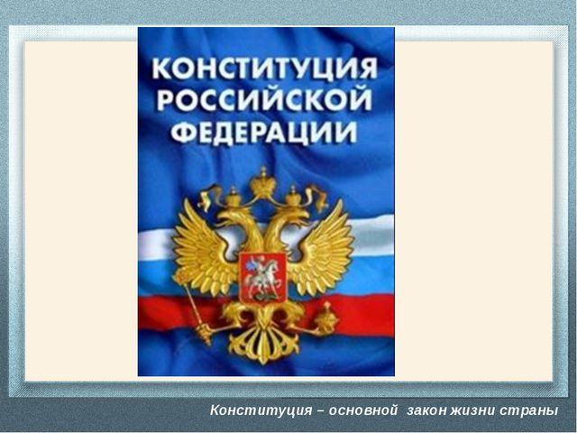 Конституция – основной закон жизни страны - Конституция – это основной закон...