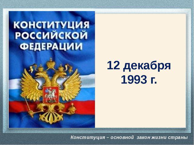Конституция – основной закон жизни страны 12 декабря 1993 г. -Вспомните, что...