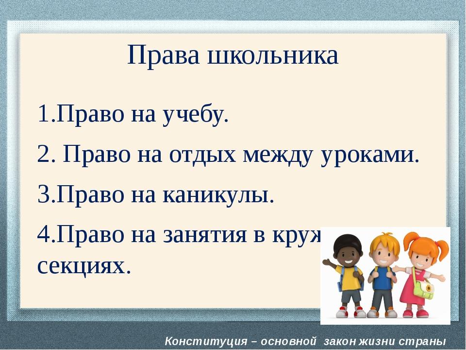 Конституция – основной закон жизни страны Права школьника 1.Право на учебу. 2...
