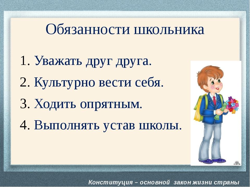 Конституция – основной закон жизни страны Обязанности школьника Уважать друг...