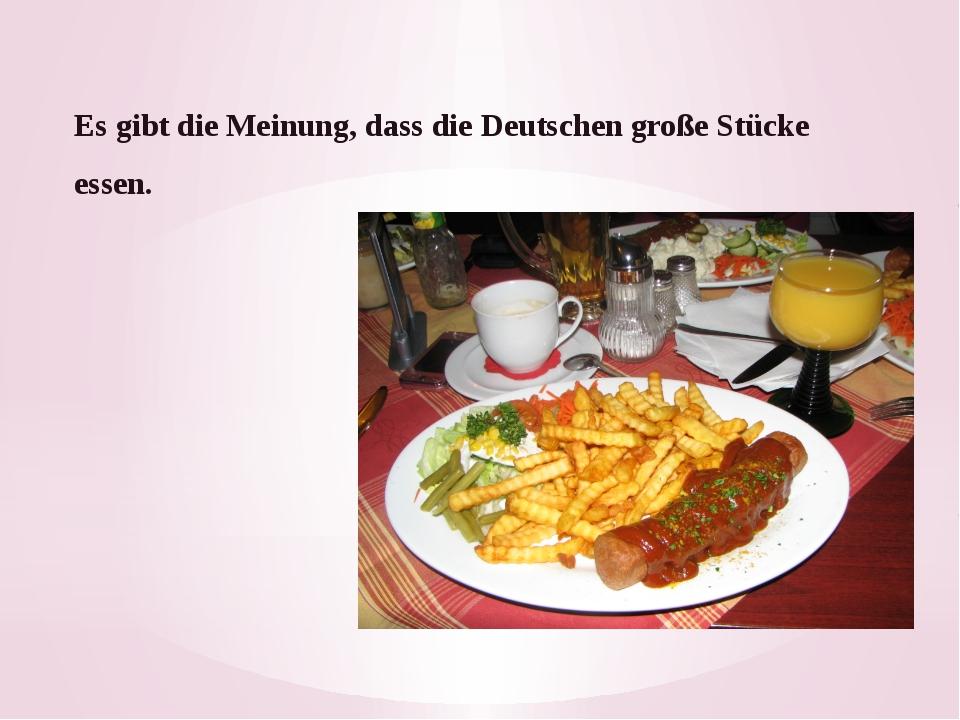 Es gibt die Meinung, dass die Deutschen große Stücke essen.