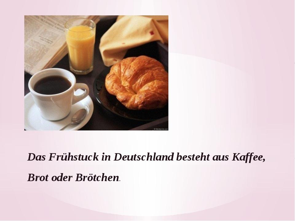 Das Frühstuck in Deutschland besteht aus Kaffee, Brot oder Brötchen.