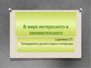 В мире интересного и занимательного Саралиева З.П. Преподаватель русского язы