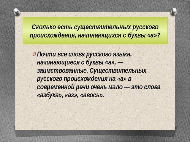 Сколько есть существительных русского происхождения, начинающихся с буквы «а»...