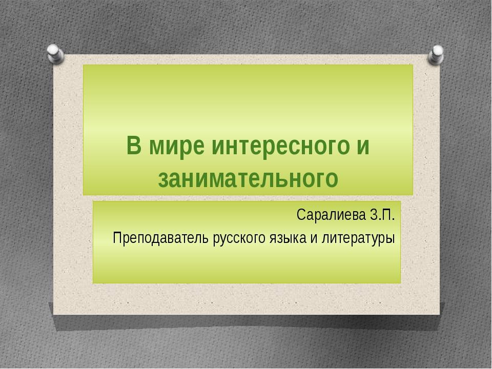 В мире интересного и занимательного Саралиева З.П. Преподаватель русского язы...