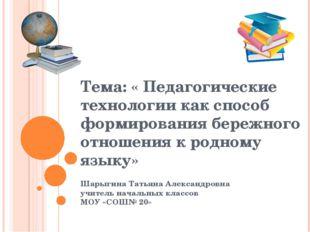 Тема: « Педагогические технологии как способ формирования бережного отношения