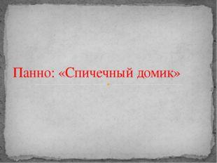 Панно: «Cпичечный домик»
