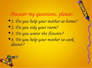 Answer my questions, please: 1. Do you help your mother at home? 2. Do you ti