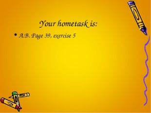 Your hometask is: A.B. Page 39, exercise 5