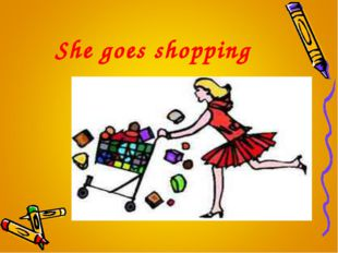 She goes shopping