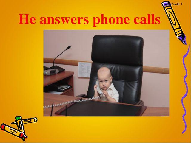 He answers phone calls Слайд 5