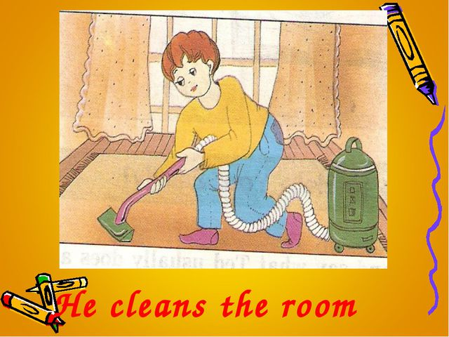 He cleans the room