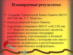 Планируемые результаты: Создание Электронной Книги Памяти МБОУ «КСОШ им. Т.Т