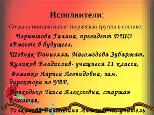 Исполнители: Создана инициативная творческая группа в составе: Чернышова Гали