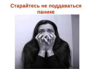 Старайтесь не поддаваться панике