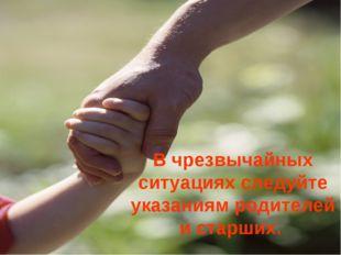 В чрезвычайных ситуациях следуйте указаниям родителей и старших.