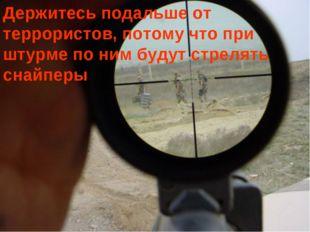 Держитесь подальше от террористов, потому что при штурме по ним будут стрелят