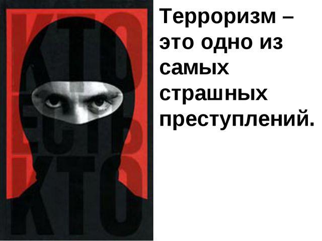 Терроризм – это одно из самых страшных преступлений.