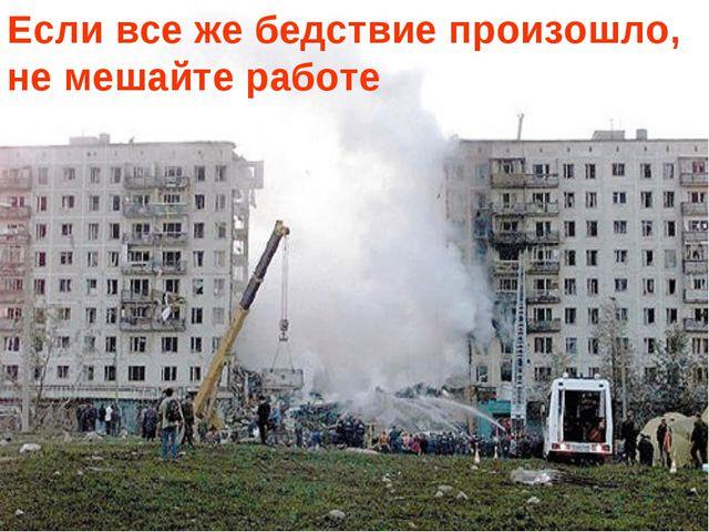 Если все же бедствие произошло, не мешайте работе