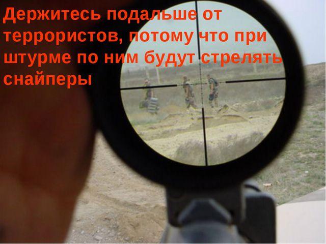 Держитесь подальше от террористов, потому что при штурме по ним будут стрелят...