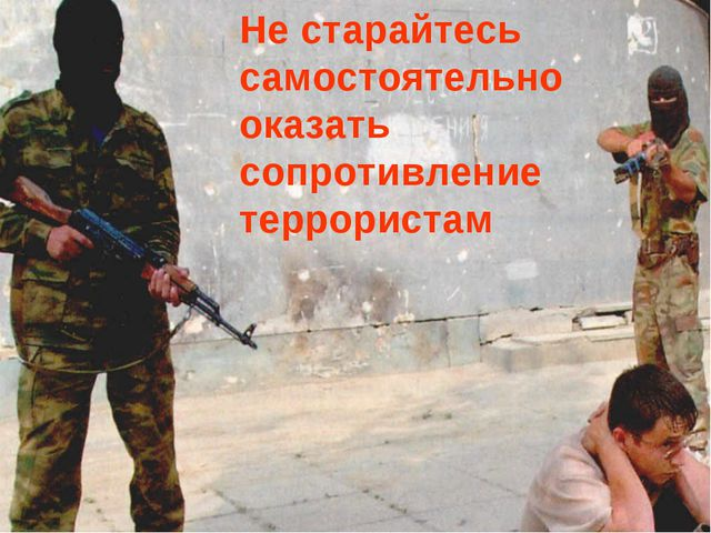 Не старайтесь самостоятельно оказать сопротивление террористам