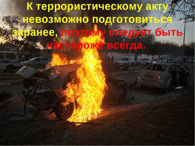 К террористическому акту невозможно подготовиться заранее, поэтому следует бы...