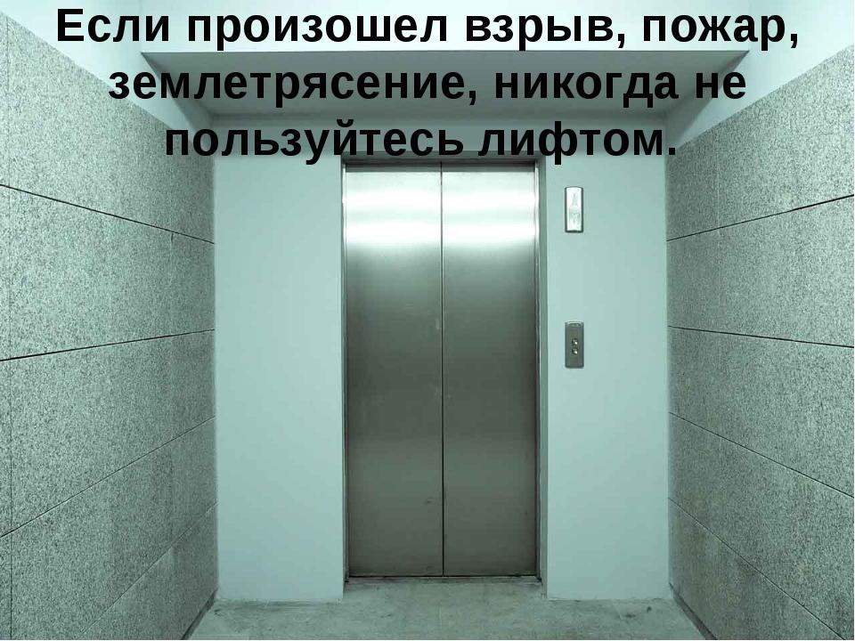 Если произошел взрыв, пожар, землетрясение, никогда не пользуйтесь лифтом.