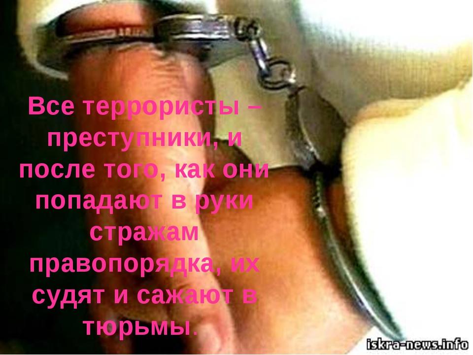 Все террористы – преступники, и после того, как они попадают в руки стражам п...