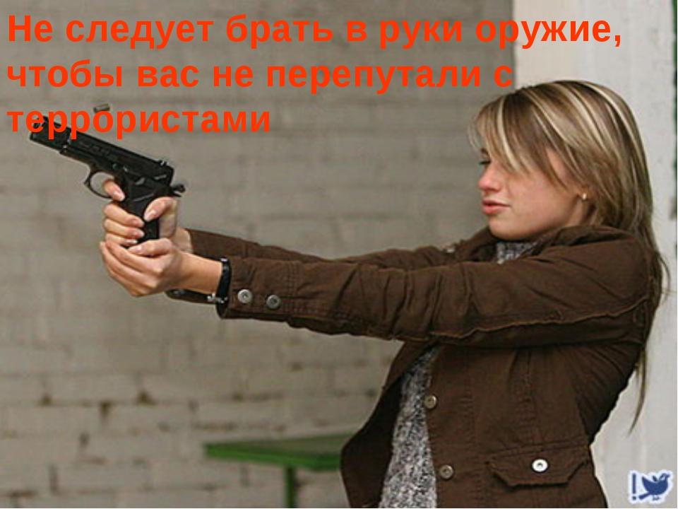 Не следует брать в руки оружие, чтобы вас не перепутали с террористами